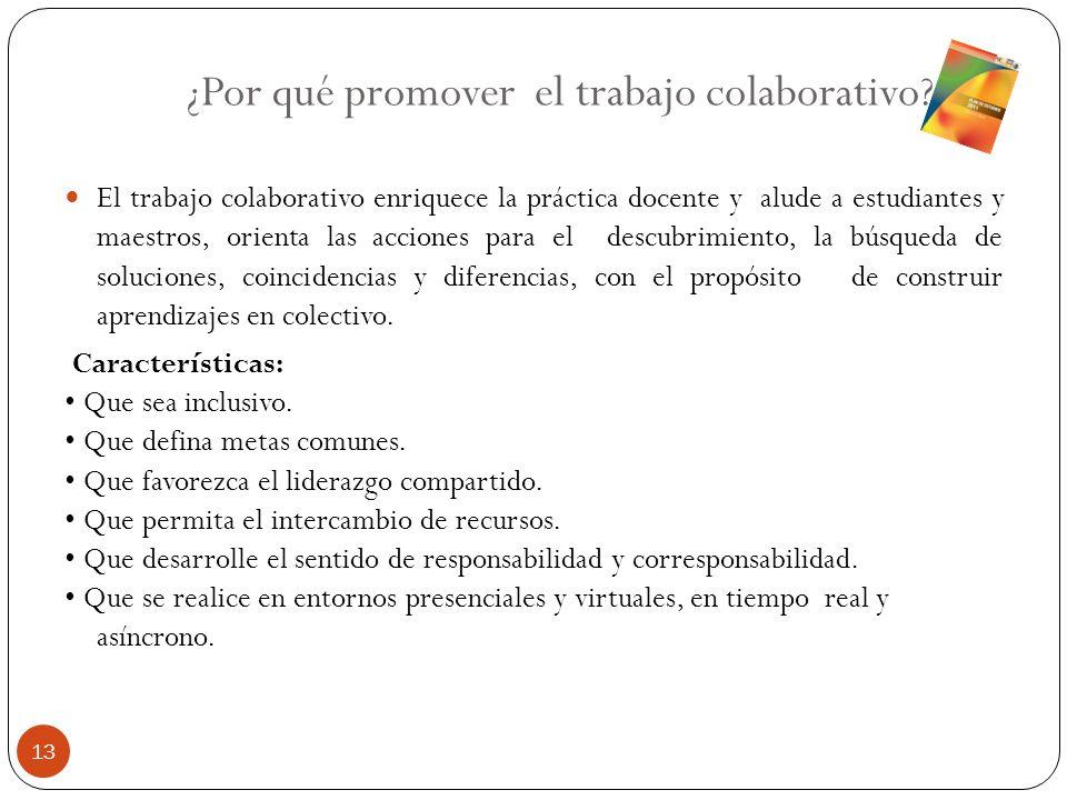 ¿Por qué promover el trabajo colaborativo? El trabajo colaborativo enriquece la práctica docente y alude a estudiantes y maestros, orienta las accione
