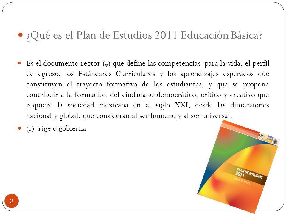 ¿Qué es el Plan de Estudios 2011 Educación Básica? Es el documento rector ( * ) que define las competencias para la vida, el perfil de egreso, los Est