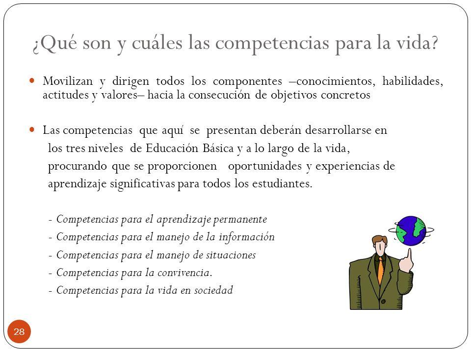¿Qué son y cuáles las competencias para la vida? Movilizan y dirigen todos los componentes –conocimientos, habilidades, actitudes y valores– hacia la