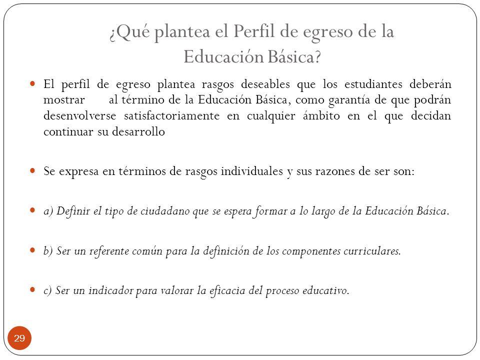 ¿Qué plantea el Perfil de egreso de la Educación Básica? El perfil de egreso plantea rasgos deseables que los estudiantes deberán mostrar al término d