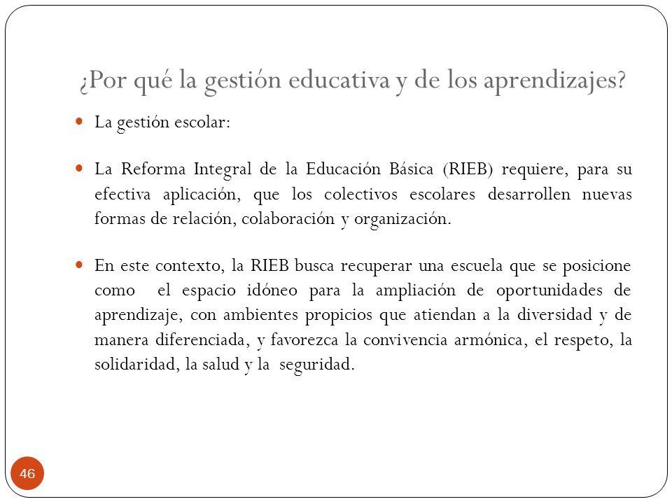 ¿Por qué la gestión educativa y de los aprendizajes? La gestión escolar: La Reforma Integral de la Educación Básica (RIEB) requiere, para su efectiva