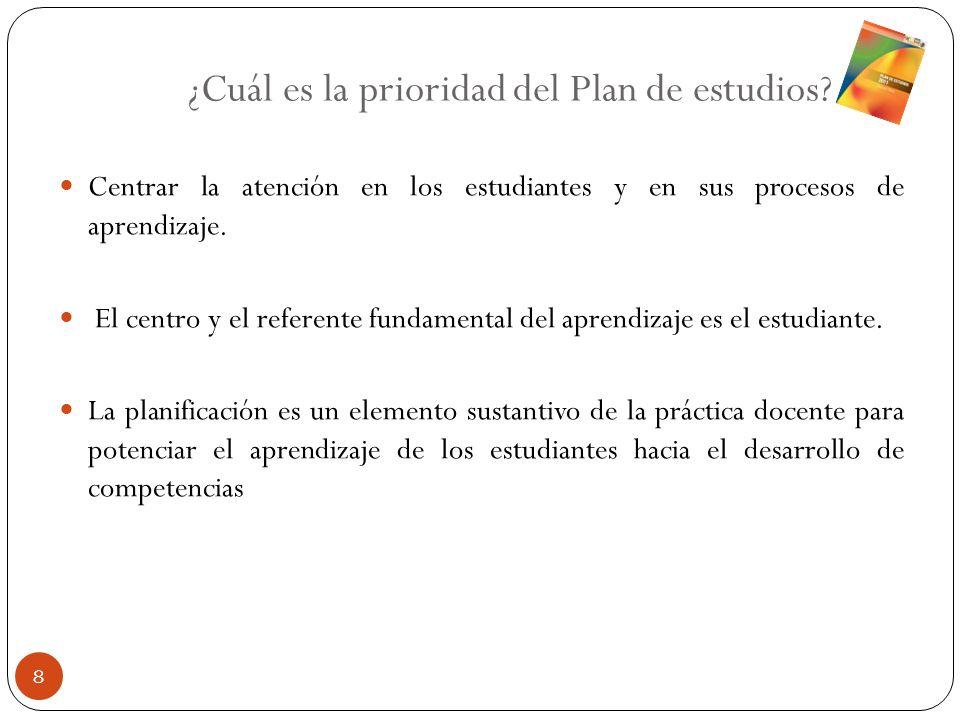 ¿Cuál es la prioridad del Plan de estudios? Centrar la atención en los estudiantes y en sus procesos de aprendizaje. El centro y el referente fundamen