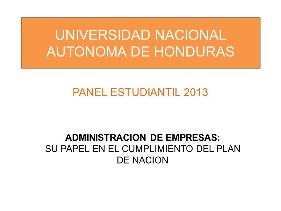 UNIVERSIDAD NACIONAL AUTONOMA DE HONDURAS PANEL ESTUDIANTIL 2013 ADMINISTRACION DE EMPRESAS: SU PAPEL EN EL CUMPLIMIENTO DEL PLAN DE NACION