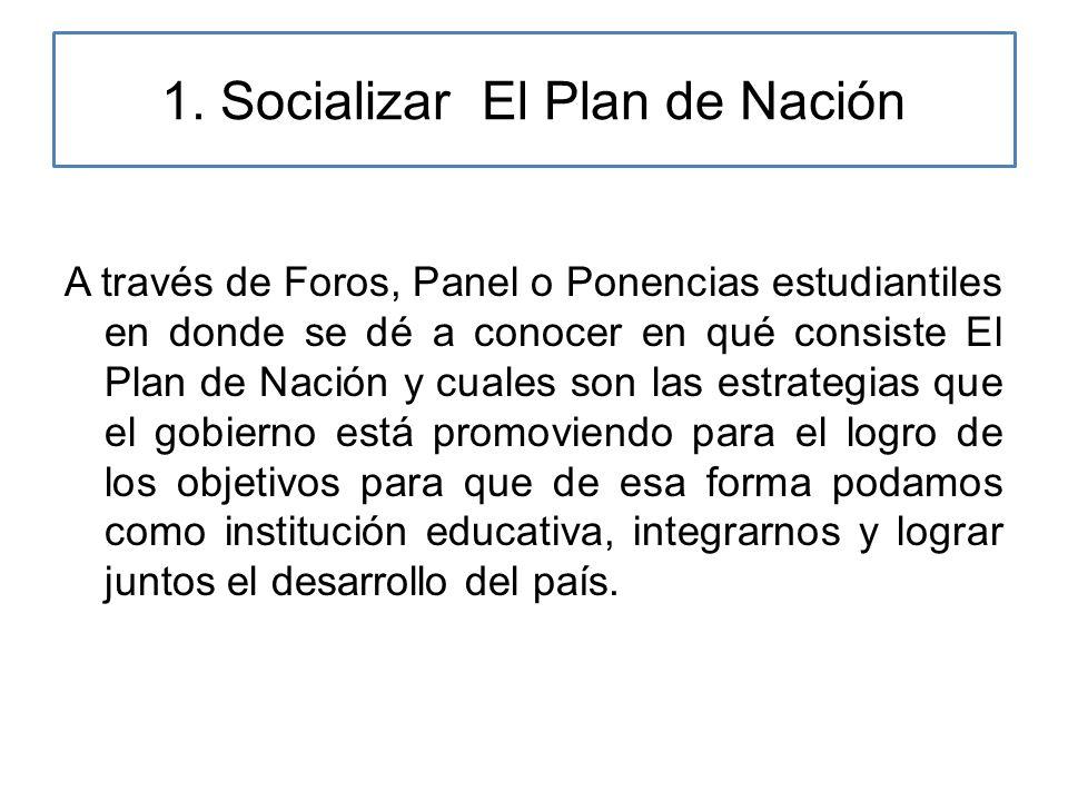 1. Socializar El Plan de Nación A través de Foros, Panel o Ponencias estudiantiles en donde se dé a conocer en qué consiste El Plan de Nación y cuales