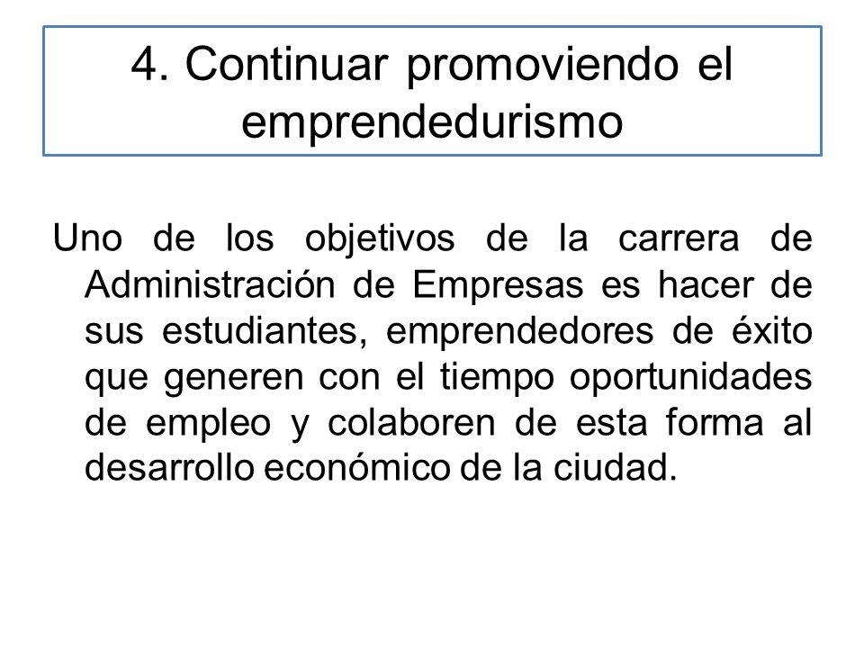 4. Continuar promoviendo el emprendedurismo Uno de los objetivos de la carrera de Administración de Empresas es hacer de sus estudiantes, emprendedore
