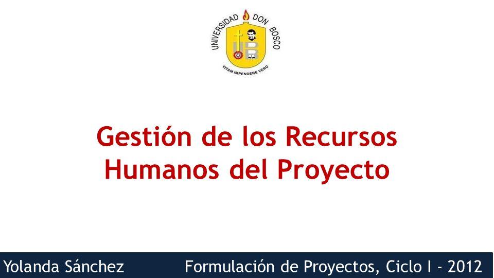 Yolanda Sánchez Formulación de Proyectos, Ciclo I - 2012 Gestión de los RRHH del proyecto Incluye los procesos que organizan, gestionan y conducen el equipo del proyecto.