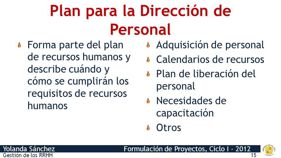 Yolanda Sánchez Formulación de Proyectos, Ciclo I - 2012 Plan para la Dirección de Personal Forma parte del plan de recursos humanos y describe cuándo