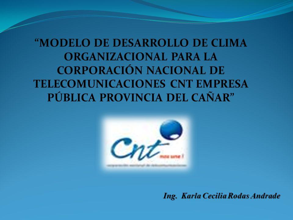 MODELO DE DESARROLLO DE CLIMA ORGANIZACIONAL PARA LA CORPORACIÓN NACIONAL DE TELECOMUNICACIONES CNT EMPRESA PÚBLICA PROVINCIA DEL CAÑAR Ing. Karla Cec