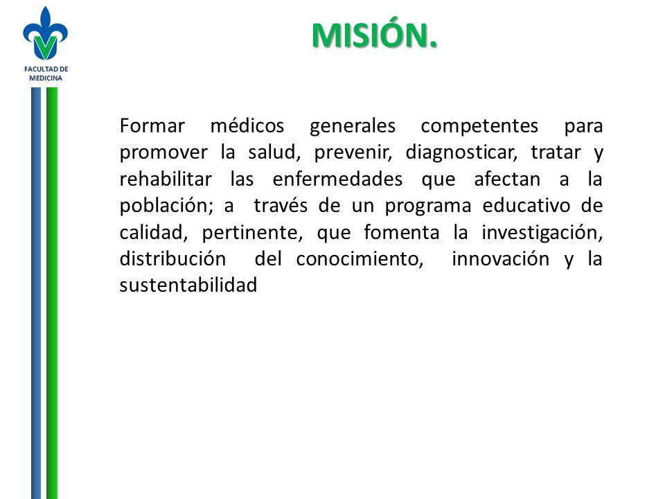 FACULTAD DE MEDICINA MISIÓN. Formar médicos generales competentes para promover la salud, prevenir, diagnosticar, tratar y rehabilitar las enfermedade