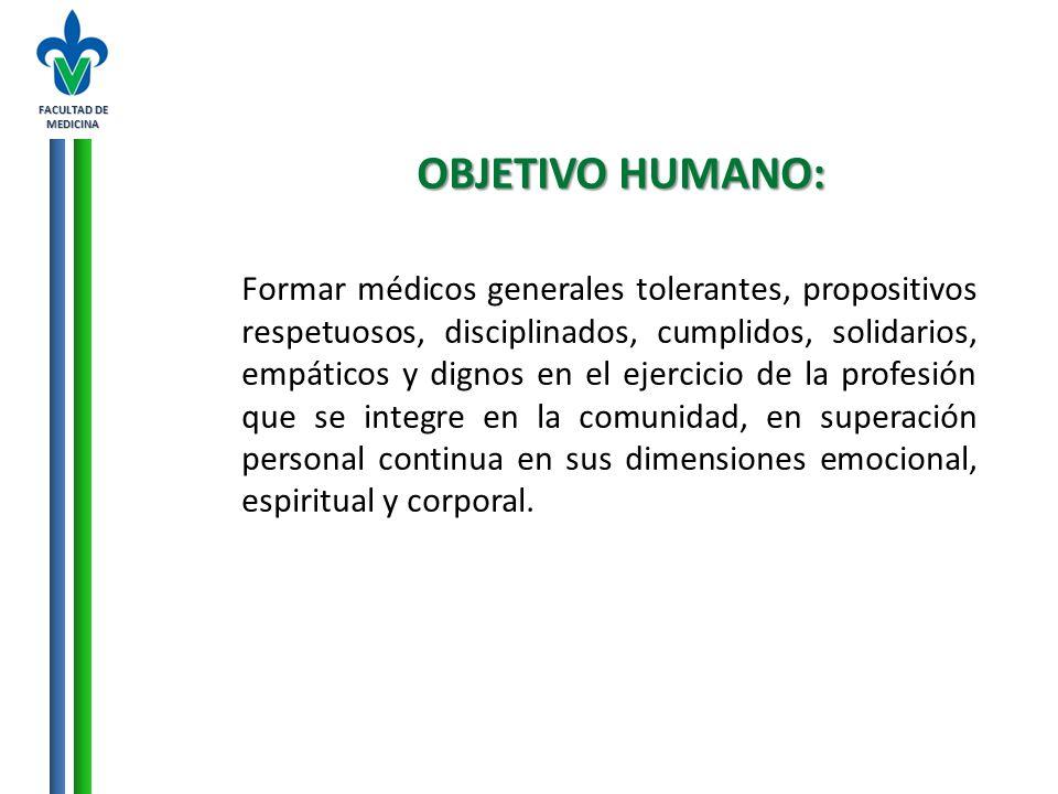FACULTAD DE MEDICINA OBJETIVO HUMANO: Formar médicos generales tolerantes, propositivos respetuosos, disciplinados, cumplidos, solidarios, empáticos y
