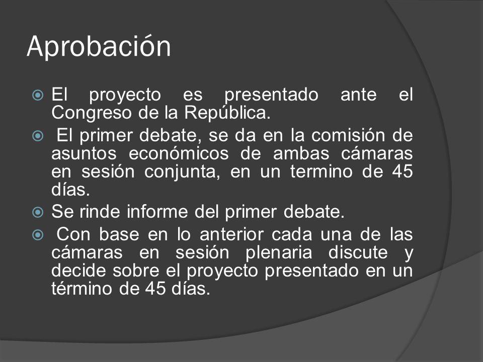 Aprobación El proyecto es presentado ante el Congreso de la República. El primer debate, se da en la comisión de asuntos económicos de ambas cámaras e