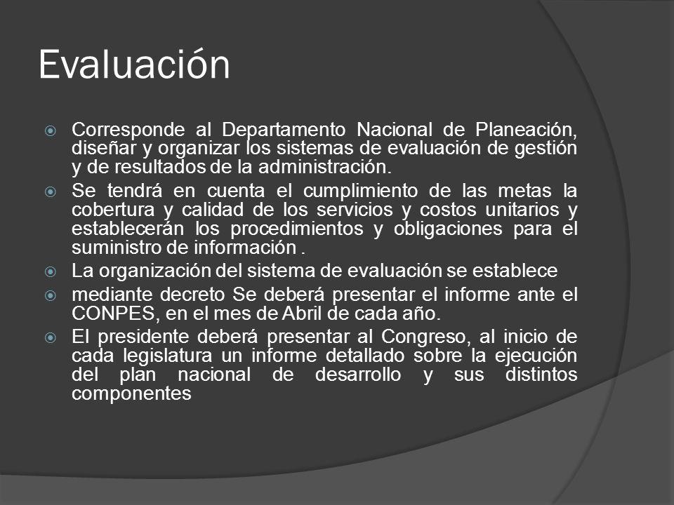 Evaluación Corresponde al Departamento Nacional de Planeación, diseñar y organizar los sistemas de evaluación de gestión y de resultados de la adminis