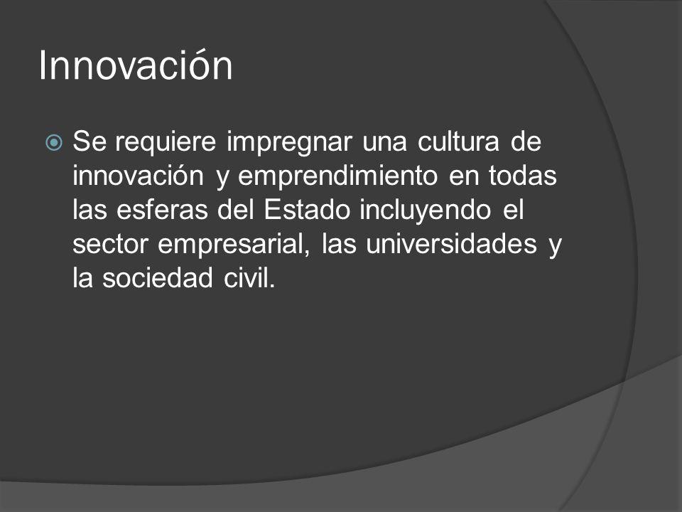 Innovación Se requiere impregnar una cultura de innovación y emprendimiento en todas las esferas del Estado incluyendo el sector empresarial, las univ