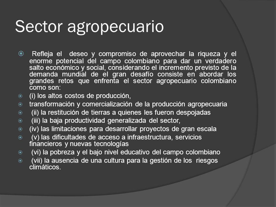 Sector agropecuario Refleja el deseo y compromiso de aprovechar la riqueza y el enorme potencial del campo colombiano para dar un verdadero salto econ
