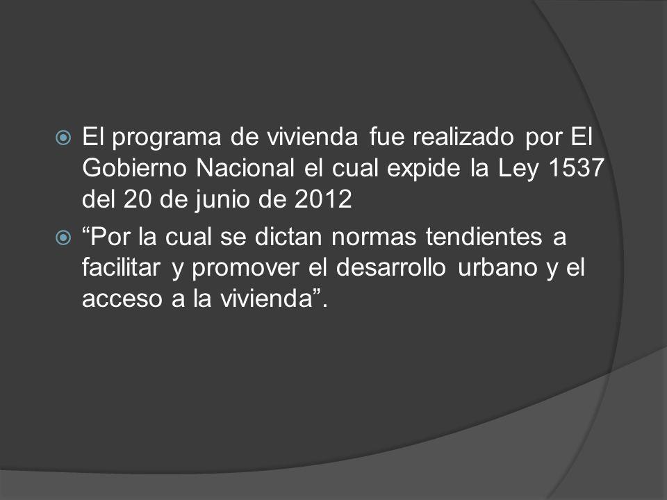 El programa de vivienda fue realizado por El Gobierno Nacional el cual expide la Ley 1537 del 20 de junio de 2012 Por la cual se dictan normas tendien