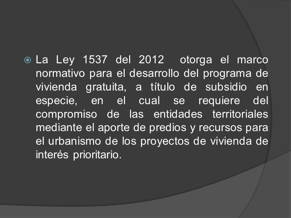 La Ley 1537 del 2012 otorga el marco normativo para el desarrollo del programa de vivienda gratuita, a título de subsidio en especie, en el cual se re