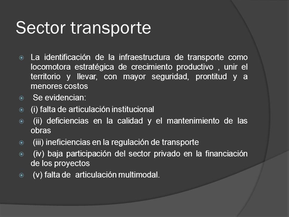 Sector transporte La identificación de la infraestructura de transporte como locomotora estratégica de crecimiento productivo, unir el territorio y ll