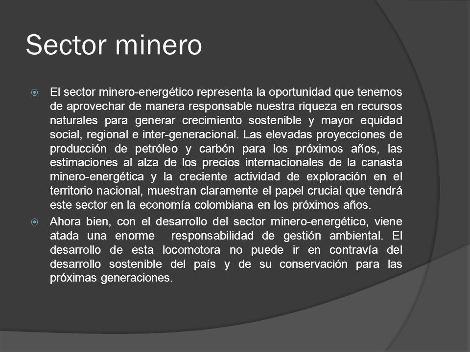 Sector minero El sector minero-energético representa la oportunidad que tenemos de aprovechar de manera responsable nuestra riqueza en recursos natura