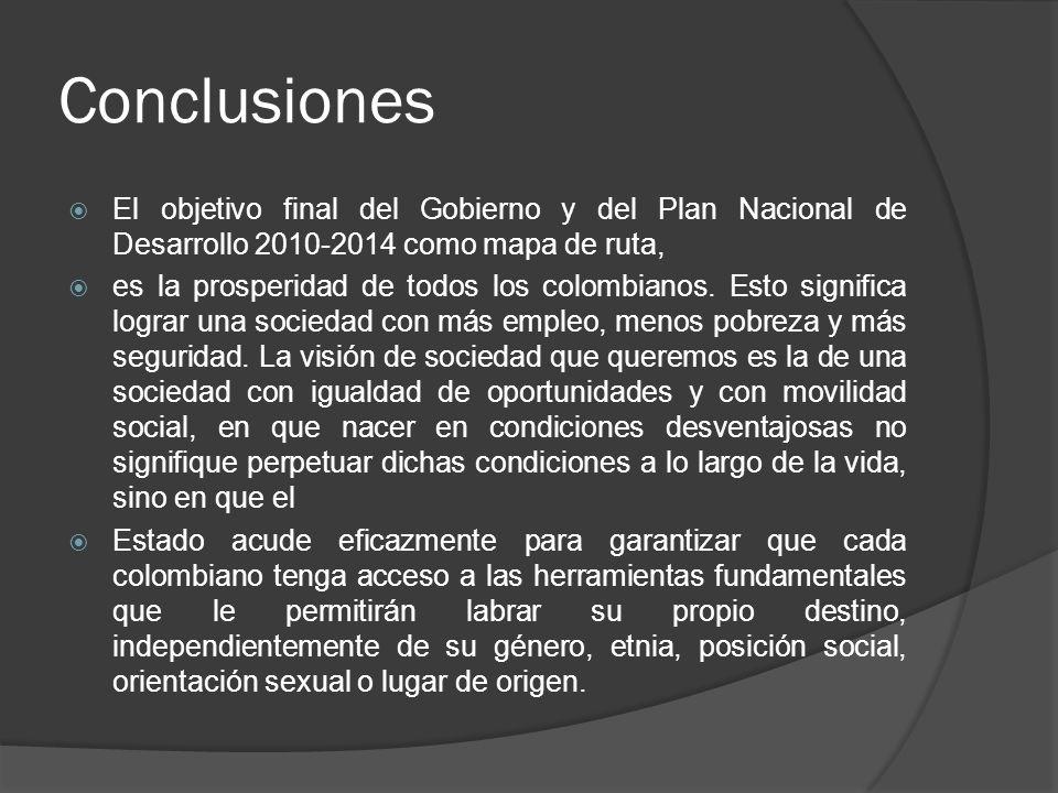 Conclusiones El objetivo final del Gobierno y del Plan Nacional de Desarrollo 2010-2014 como mapa de ruta, es la prosperidad de todos los colombianos.
