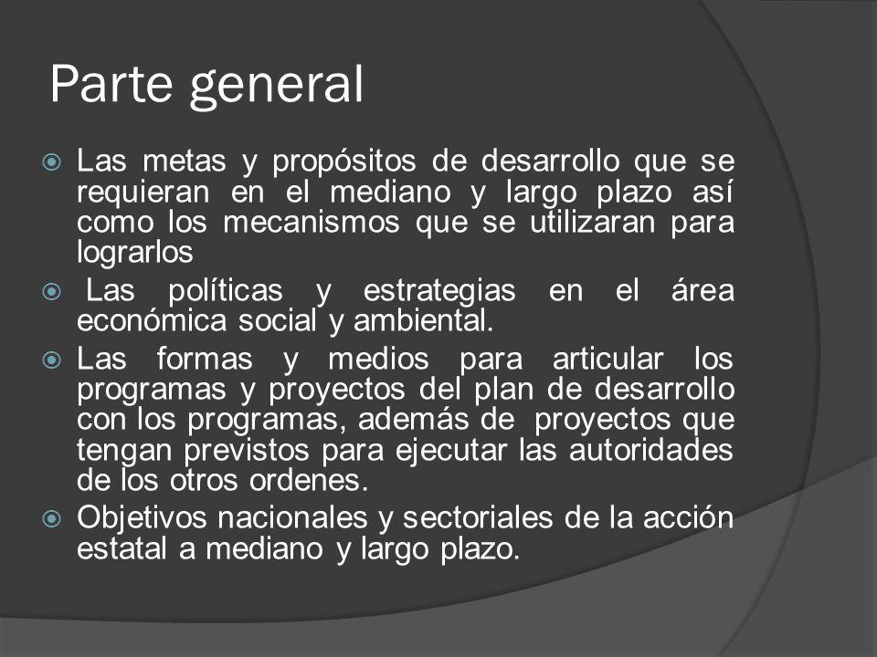 Parte general Las metas y propósitos de desarrollo que se requieran en el mediano y largo plazo así como los mecanismos que se utilizaran para lograrl