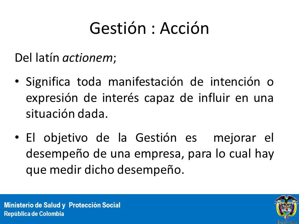 Ministerio de Salud y Protección Social República de Colombia Gestión : Acción Del latín actionem; Significa toda manifestación de intención o expresi