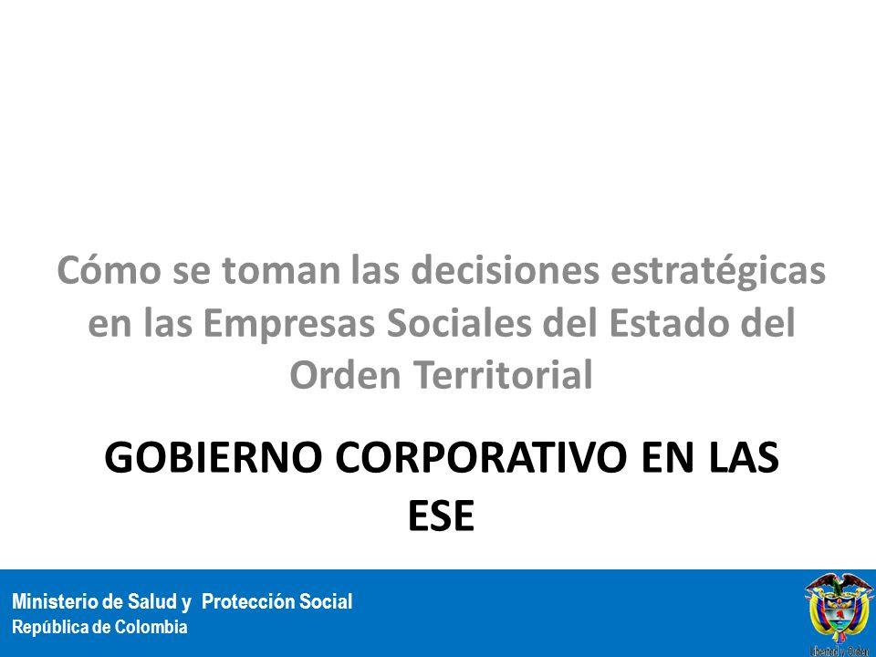 Ministerio de Salud y Protección Social República de Colombia GOBIERNO CORPORATIVO EN LAS ESE Cómo se toman las decisiones estratégicas en las Empresa