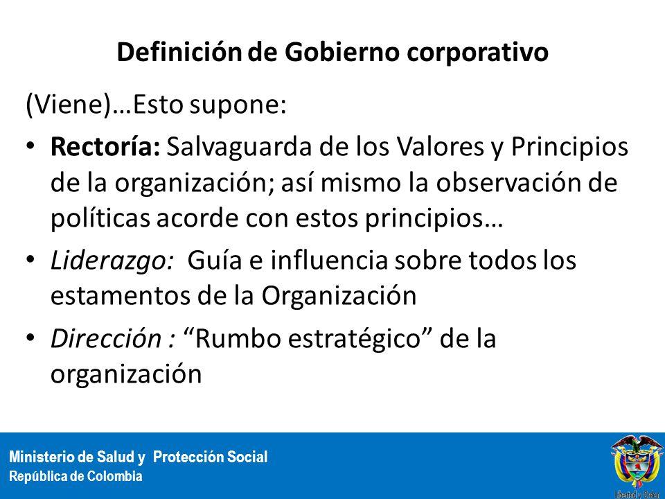 Ministerio de Salud y Protección Social República de Colombia Definición de Gobierno corporativo (Viene)…Esto supone: Rectoría: Salvaguarda de los Val