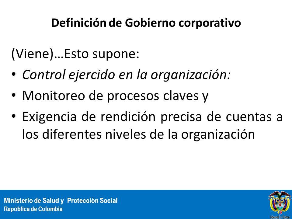Ministerio de Salud y Protección Social República de Colombia Definición de Gobierno corporativo (Viene)…Esto supone: Control ejercido en la organizac
