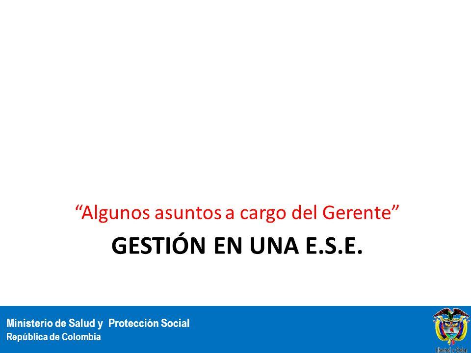 Ministerio de Salud y Protección Social República de Colombia GESTIÓN EN UNA E.S.E. Algunos asuntos a cargo del Gerente