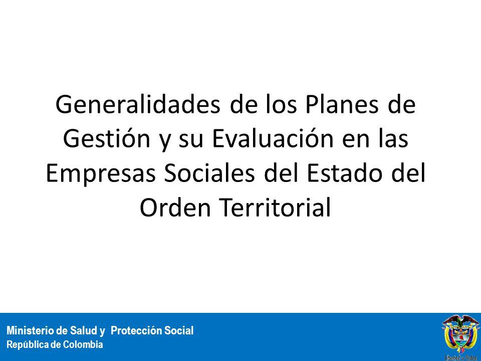 Ministerio de Salud y Protección Social República de Colombia Generalidades de los Planes de Gestión y su Evaluación en las Empresas Sociales del Esta