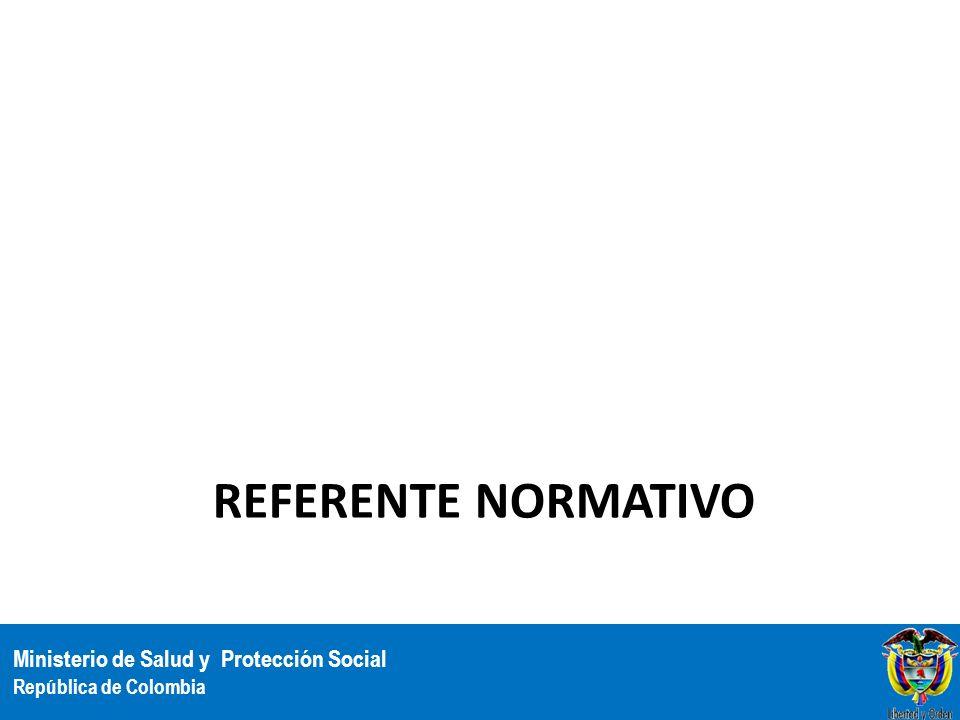 Ministerio de Salud y Protección Social República de Colombia REFERENTE NORMATIVO