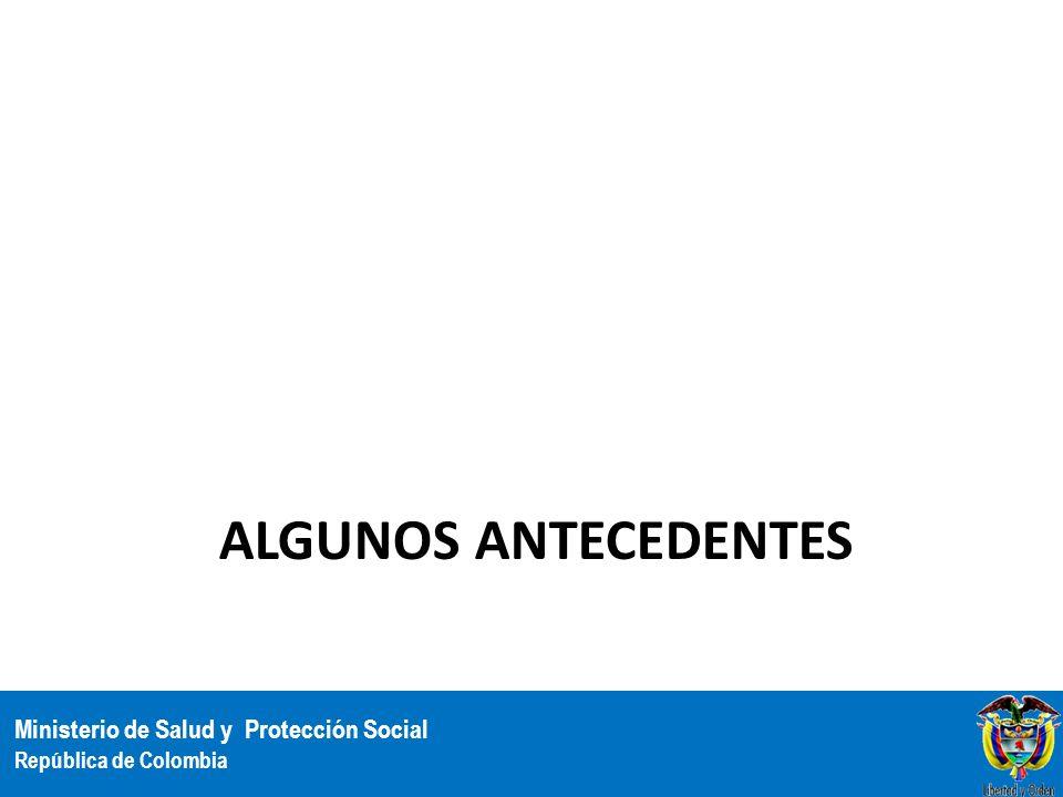 Ministerio de Salud y Protección Social República de Colombia ALGUNOS ANTECEDENTES