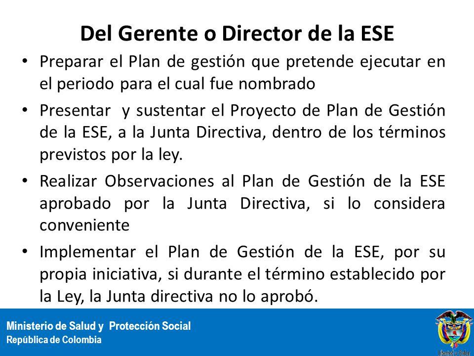 Ministerio de Salud y Protección Social República de Colombia Del Gerente o Director de la ESE Preparar el Plan de gestión que pretende ejecutar en el
