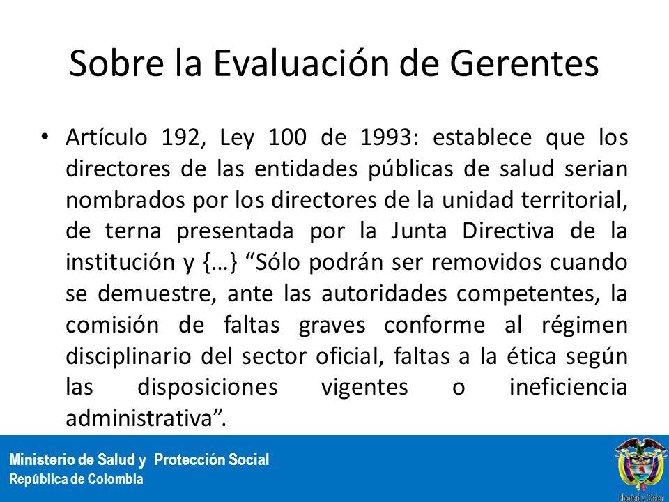 Ministerio de Salud y Protección Social República de Colombia Sobre la Evaluación de Gerentes Artículo 192, Ley 100 de 1993: establece que los directo