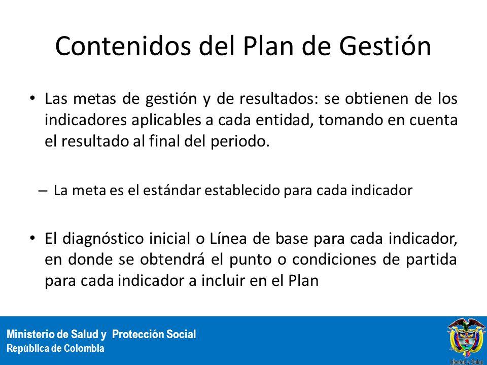 Ministerio de Salud y Protección Social República de Colombia Contenidos del Plan de Gestión Las metas de gestión y de resultados: se obtienen de los