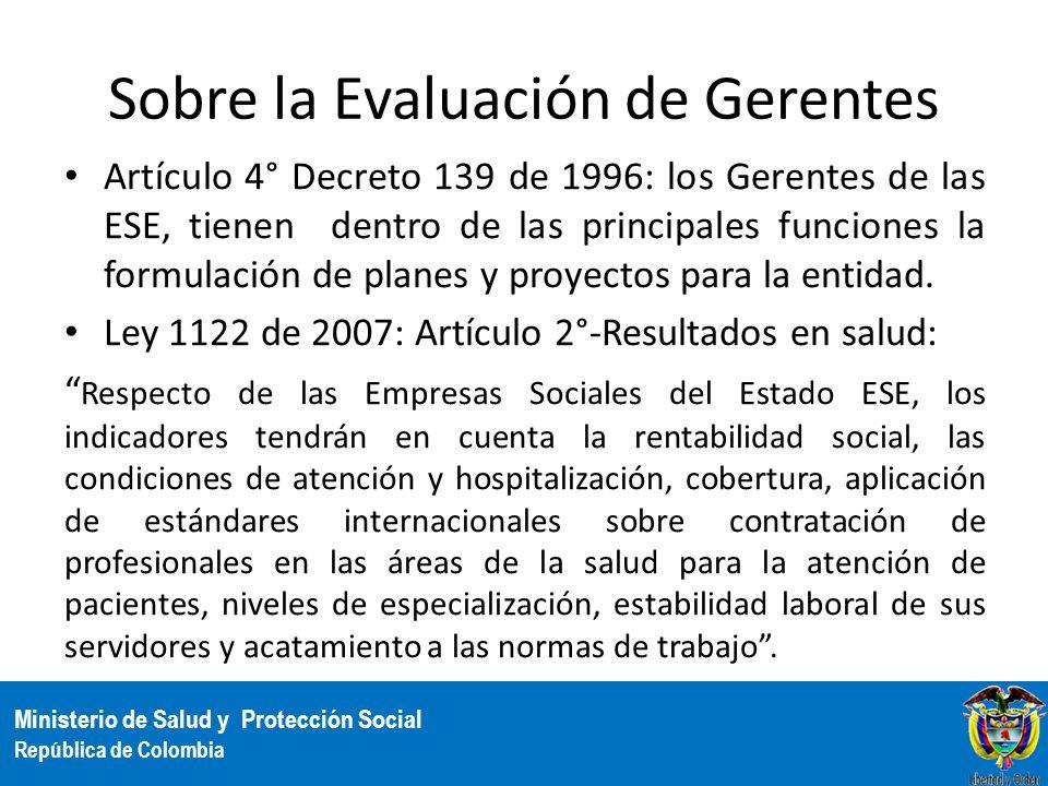 Ministerio de Salud y Protección Social República de Colombia Sobre la Evaluación de Gerentes Artículo 4° Decreto 139 de 1996: los Gerentes de las ESE