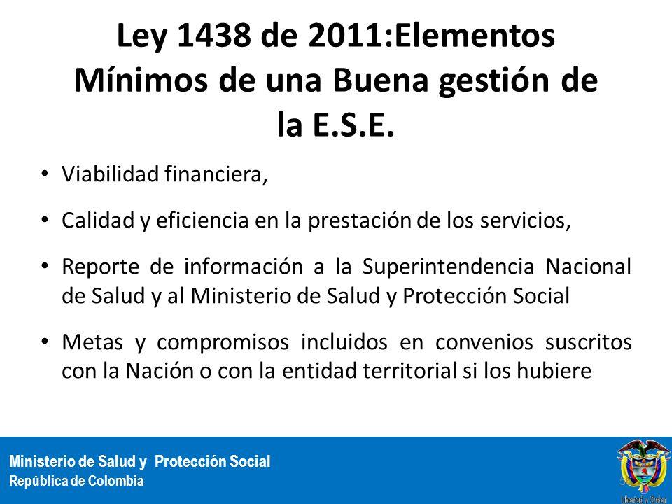 Ministerio de Salud y Protección Social República de Colombia Ley 1438 de 2011:Elementos Mínimos de una Buena gestión de la E.S.E. Viabilidad financie