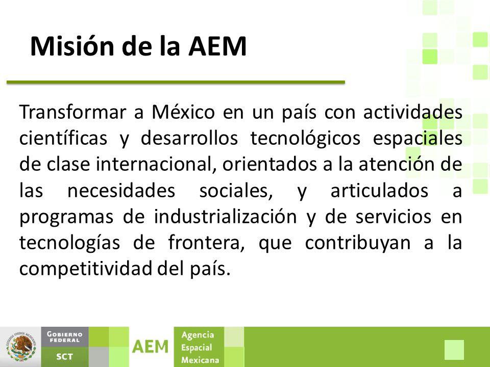 Misión de la AEM Transformar a México en un país con actividades científicas y desarrollos tecnológicos espaciales de clase internacional, orientados a la atención de las necesidades sociales, y articulados a programas de industrialización y de servicios en tecnologías de frontera, que contribuyan a la competitividad del país.