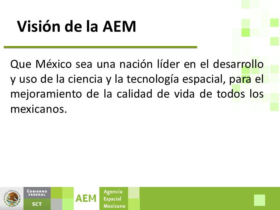 Visión de la AEM Que México sea una nación líder en el desarrollo y uso de la ciencia y la tecnología espacial, para el mejoramiento de la calidad de vida de todos los mexicanos.