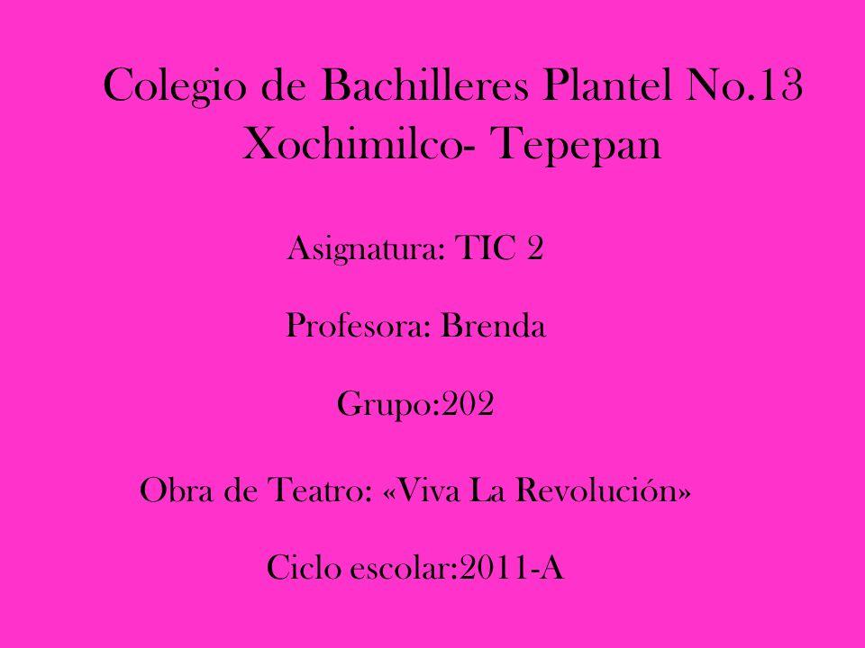 Colegio de Bachilleres Plantel No.13 Xochimilco- Tepepan Asignatura: TIC 2 Profesora: Brenda Grupo:202 Obra de Teatro: «Viva La Revolución» Ciclo escolar:2011-A