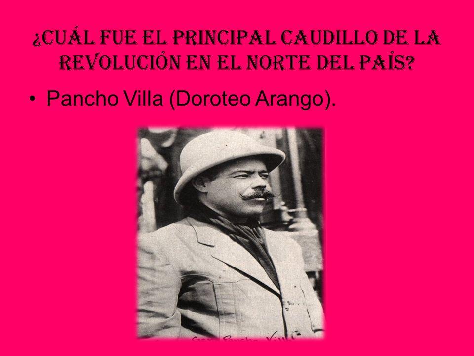 ¿Cuál fue el principal Caudillo de la Revolución en el norte del país? Pancho Villa (Doroteo Arango).