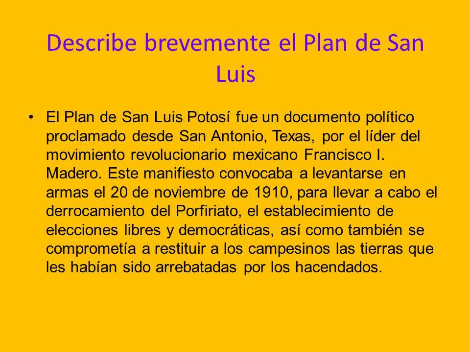 Describe brevemente el Plan de San Luis El Plan de San Luis Potosí fue un documento político proclamado desde San Antonio, Texas, por el líder del movimiento revolucionario mexicano Francisco I.
