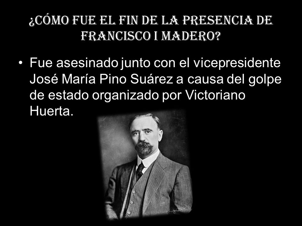 ¿Cómo fue el fin de la presencia de Francisco I madero? Fue asesinado junto con el vicepresidente José María Pino Suárez a causa del golpe de estado o