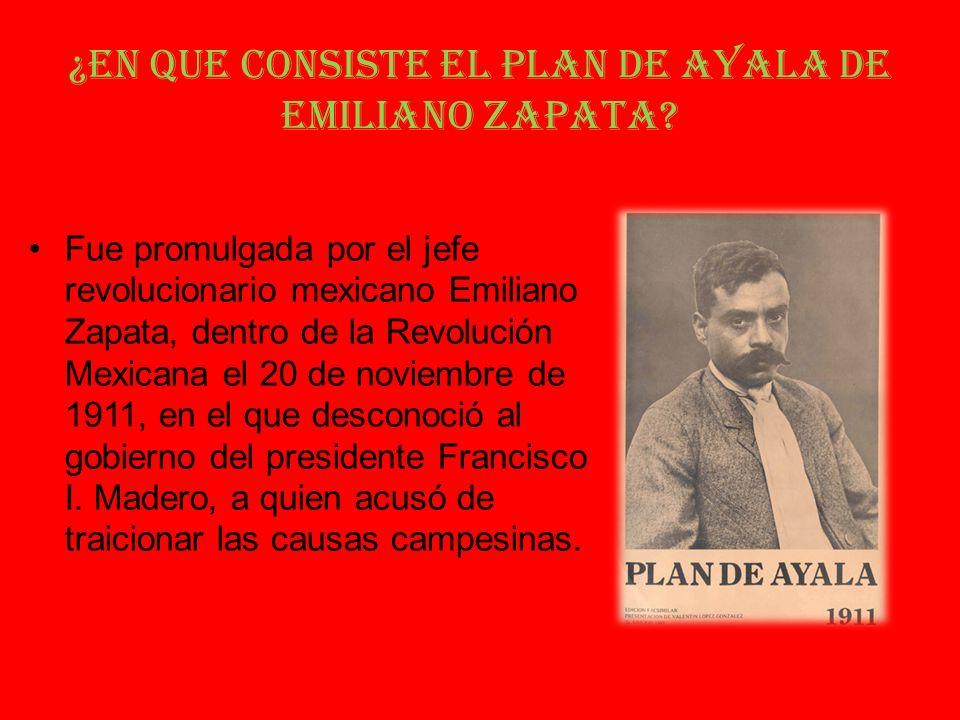 ¿En que consiste el Plan de Ayala de Emiliano Zapata? Fue promulgada por el jefe revolucionario mexicano Emiliano Zapata, dentro de la Revolución Mexi