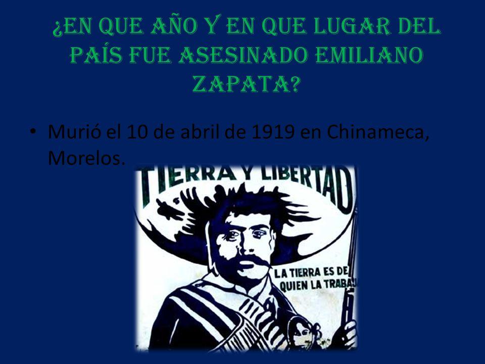 ¿En que año y en que lugar del país fue asesinado Emiliano Zapata? Murió el 10 de abril de 1919 en Chinameca, Morelos.