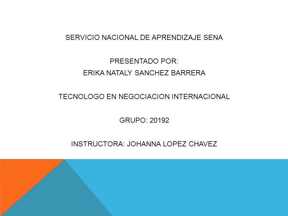SERVICIO NACIONAL DE APRENDIZAJE SENA PRESENTADO POR: ERIKA NATALY SANCHEZ BARRERA TECNOLOGO EN NEGOCIACION INTERNACIONAL GRUPO: 20192 INSTRUCTORA: JO