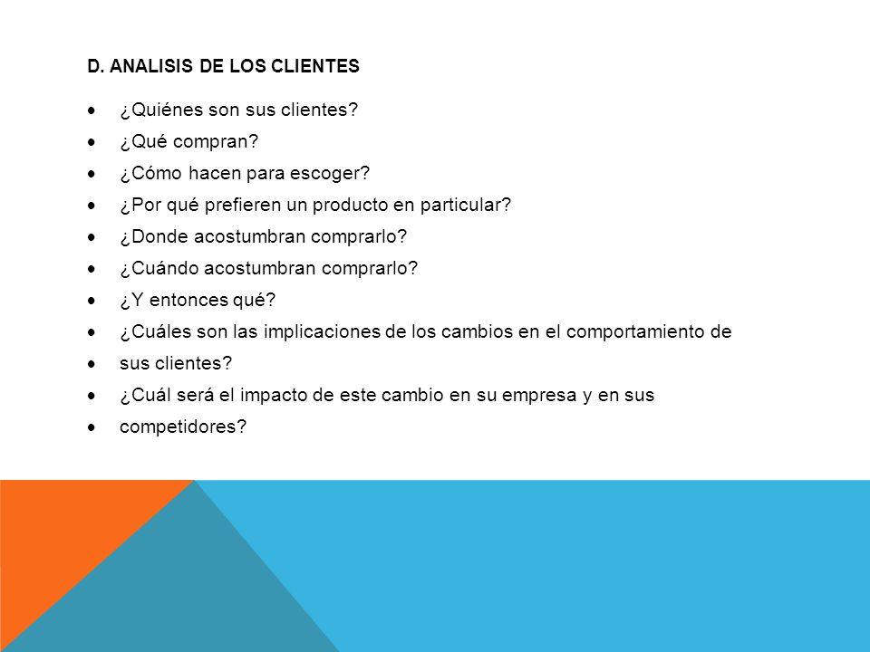 D. ANALISIS DE LOS CLIENTES ¿Quiénes son sus clientes? ¿Qué compran? ¿Cómo hacen para escoger? ¿Por qué prefieren un producto en particular? ¿Donde ac