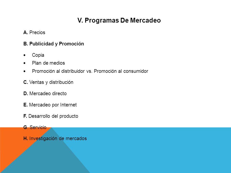 V. Programas De Mercadeo A. Precios B. Publicidad y Promoción Copia Plan de medios Promoción al distribuidor vs. Promoción al consumidor C. Ventas y d