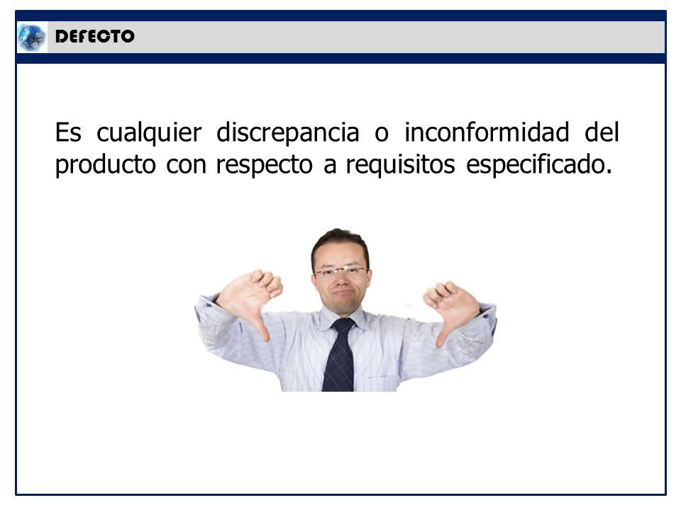 DEFECTO Es cualquier discrepancia o inconformidad del producto con respecto a requisitos especificado.