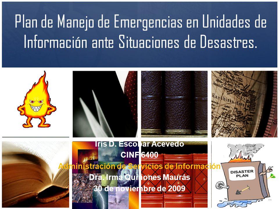 Plan de Manejo de Emergencias en Unidades de Información ante Situaciones de Desastres. Iris D. Escobar Acevedo CINF 6400 Administración de Servicios